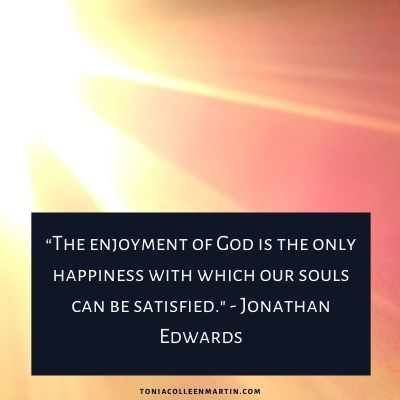 """""""The enjoyment of God is the only happiness with which our souls can be satisfied. - Jonathan Edwards, quoted on Tonia Colleen Martin"""